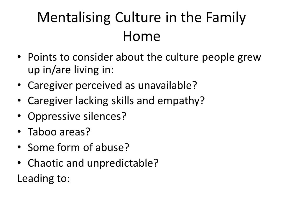 Mentalising Culture in the Family Home Points to consider about the culture people grew up in/are living in: Caregiver perceived as unavailable? Careg