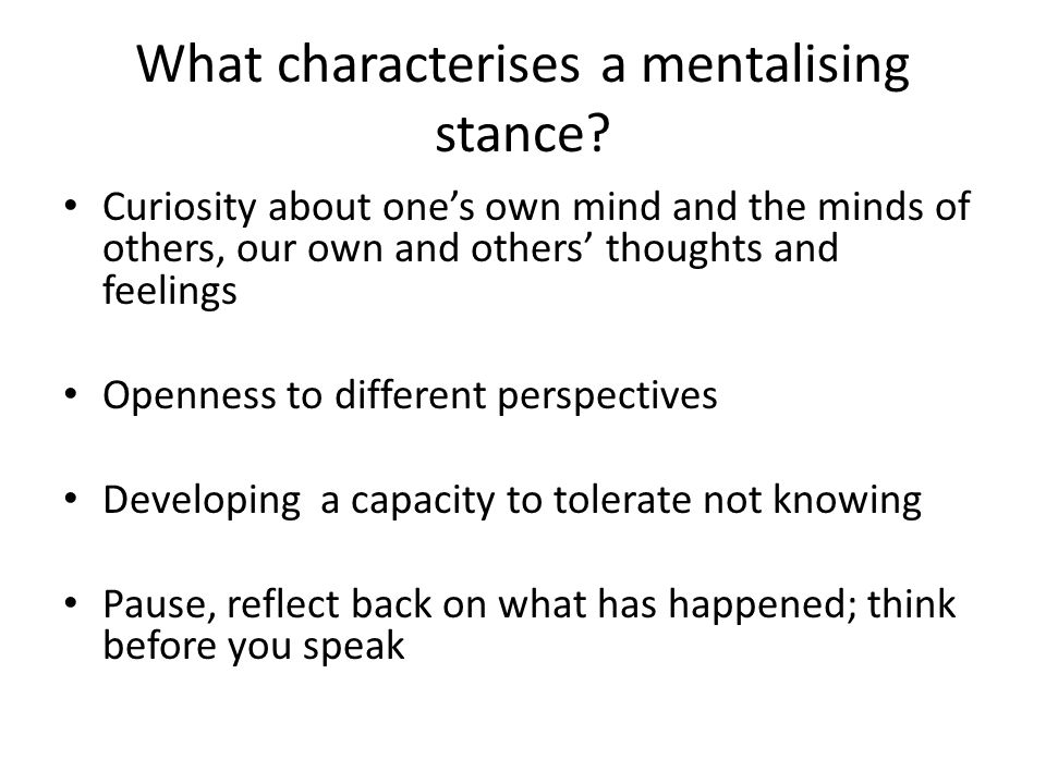 What characterises a mentalising stance? Curiosity about one's own mind and the minds of others, our own and others' thoughts and feelings Openness to