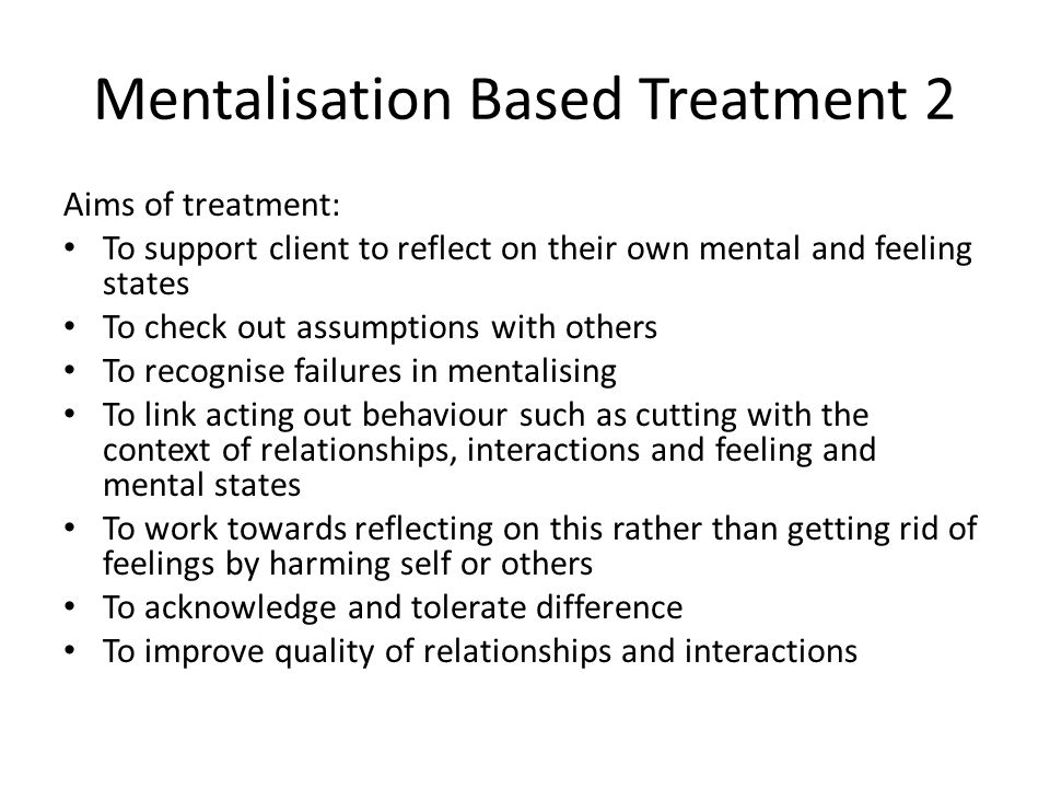 Mentalisation Based Treatment 2 Aims of treatment: To support client to reflect on their own mental and feeling states To check out assumptions with o