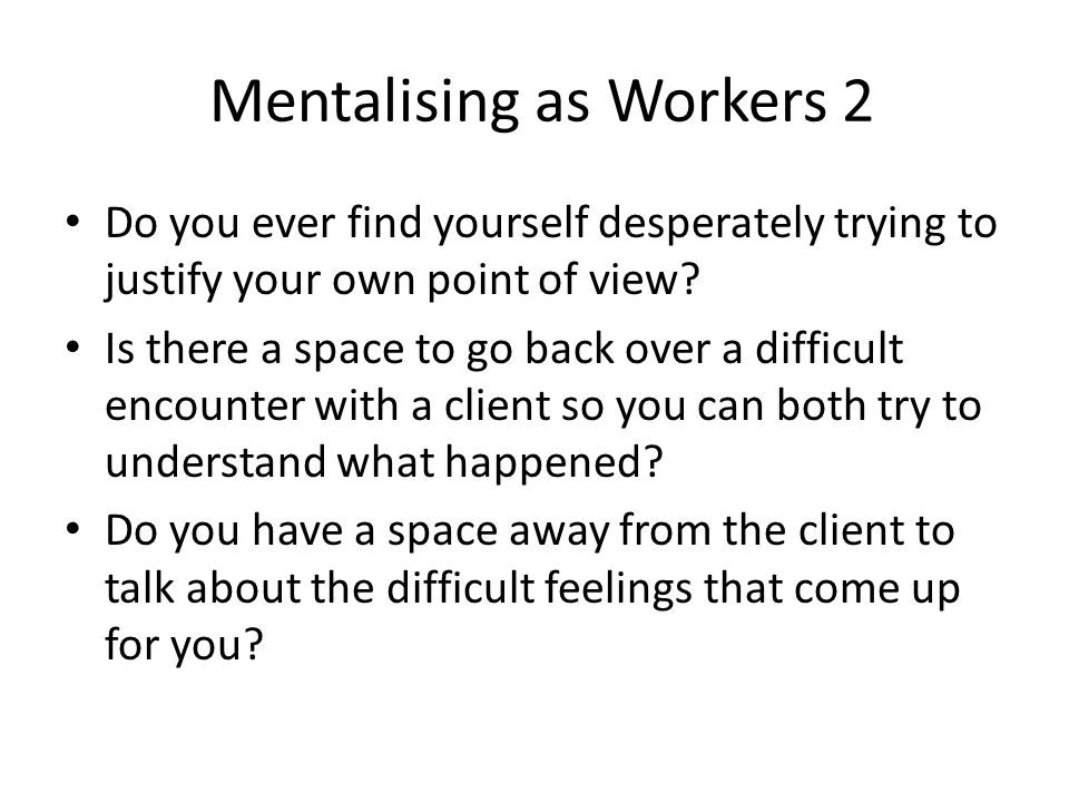 Mentalising as Workers 2 Do you ever find yourself desperately trying to justify your own point of view? Is there a space to go back over a difficult