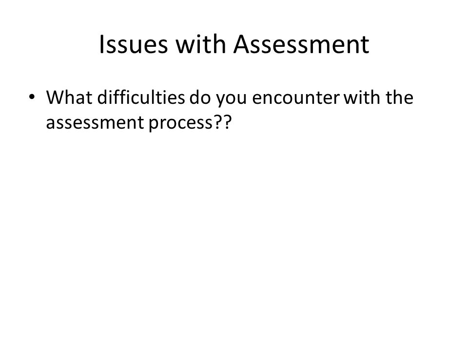 Issues with Assessment What difficulties do you encounter with the assessment process??
