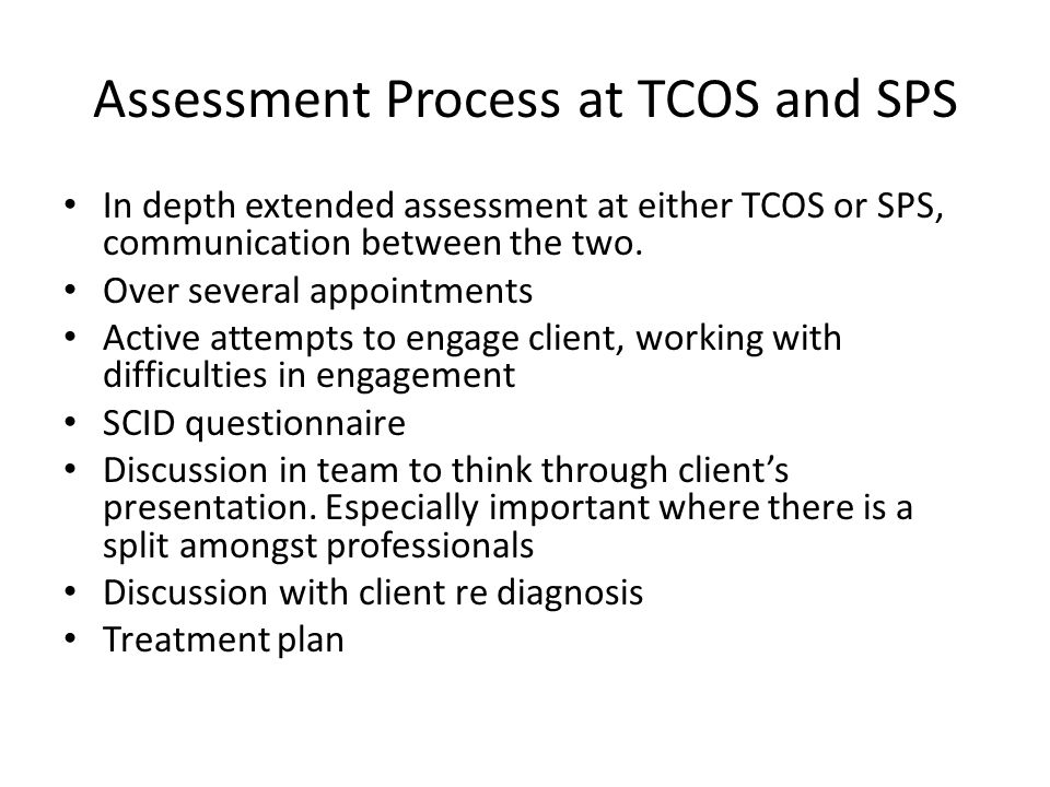 Assessment Process at TCOS and SPS In depth extended assessment at either TCOS or SPS, communication between the two. Over several appointments Active
