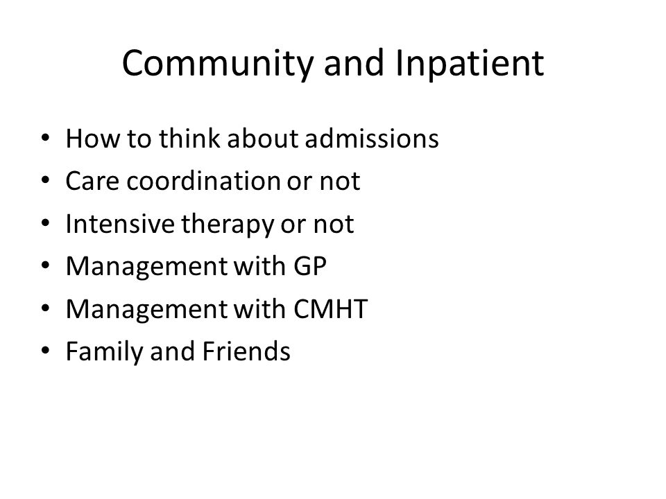 Community and Inpatient How to think about admissions Care coordination or not Intensive therapy or not Management with GP Management with CMHT Family