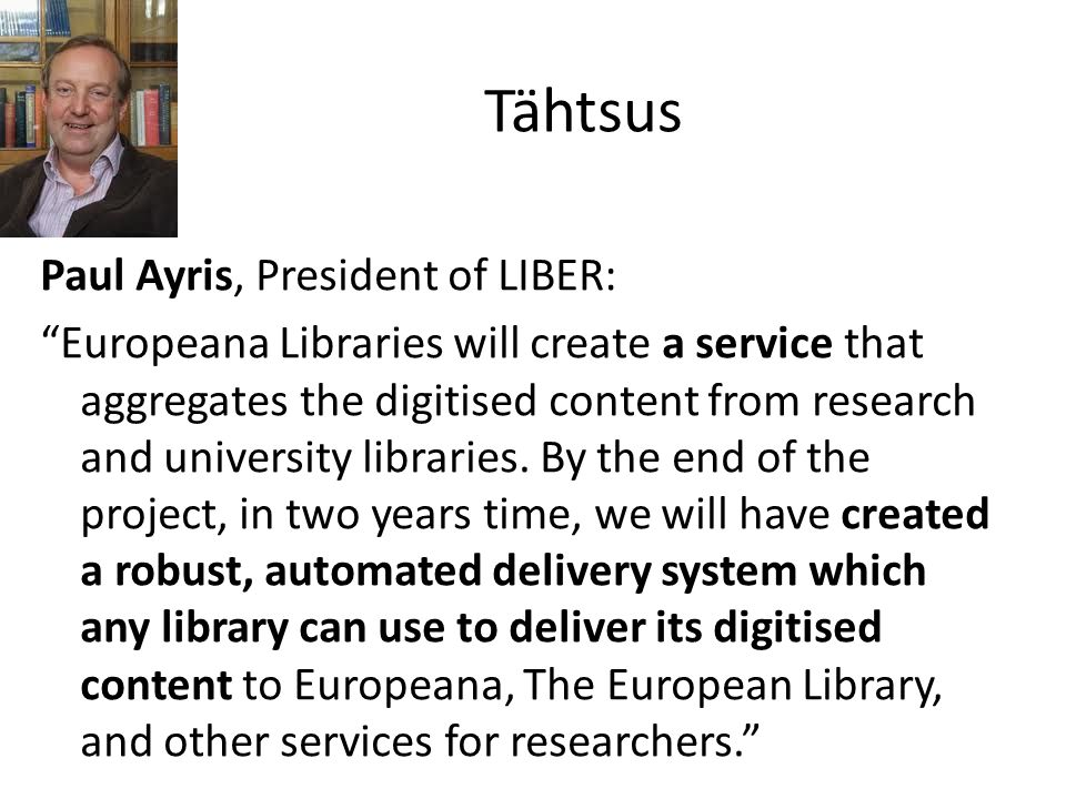Tähtsus Paul Ayris, President of LIBER: Europeana Libraries will create a service that aggregates the digitised content from research and university libraries.