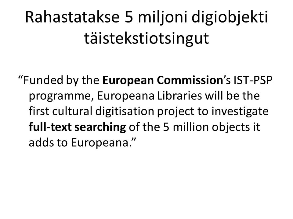 Rahastatakse 5 miljoni digiobjekti täistekstiotsingut Funded by the European Commission's IST-PSP programme, Europeana Libraries will be the first cultural digitisation project to investigate full-text searching of the 5 million objects it adds to Europeana.