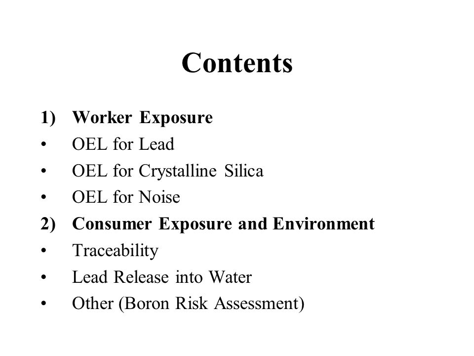 Contents 1)Worker Exposure OEL for Lead OEL for Crystalline Silica OEL for Noise 2)Consumer Exposure and Environment Traceability Lead Release into Water Other (Boron Risk Assessment)