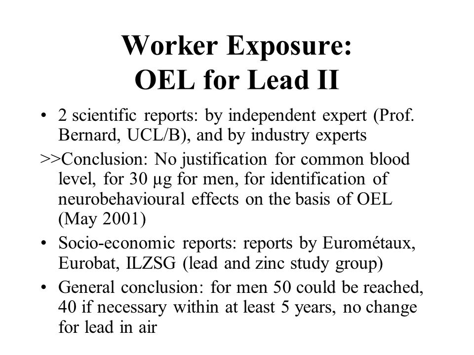 Worker Exposure: OEL for Lead III OEL to be integrated into the new EU Chemicals Policy, currently in discussion at EU level National intiatives: F (40 µg/dl by 2006), D (55 µg/dl by 2003, 40 µg/dl by 2006), Italy (60 µg/dl by 2002/3), Scandinavia (50 µg/dl), Cz (40) etc.