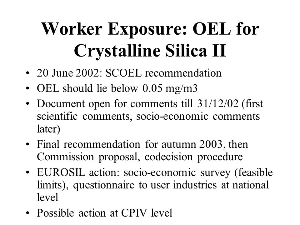 Worker Exposure: OEL for Noise Proposal for a Directive on Physical Agents (1993) split into separate proposals: vibration (1999), noise (2000, repealing 1986 directive) Noise: 1st proposal: new action values:85 (90) dBA, 80 (85) dBA, hearing protection allowed Council Common Position, Parliament readings (2 nd reading reducing action values to 85 and 80 dBA, limit to 87 with hearing protection) Position Paper (no justification for revision, limits too low, no hearing protection unacceptable) Conciliation talks started early September