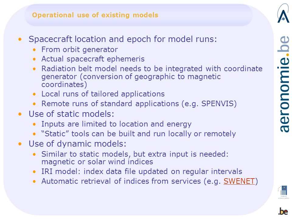 Spacecraft location and epoch for model runs: From orbit generator Actual spacecraft ephemeris Radiation belt model needs to be integrated with coordinate generator (conversion of geographic to magnetic coordinates) Local runs of tailored applications Remote runs of standard applications (e.g.