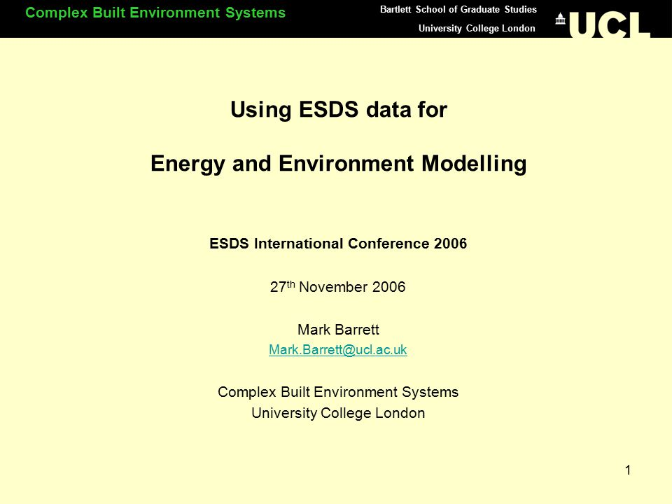 University College London Complex Built Environment Systems Bartlett School of Graduate Studies 1 Using ESDS data for Energy and Environment Modelling ESDS International Conference 2006 27 th November 2006 Mark Barrett Mark.Barrett@ucl.ac.uk Complex Built Environment Systems University College London
