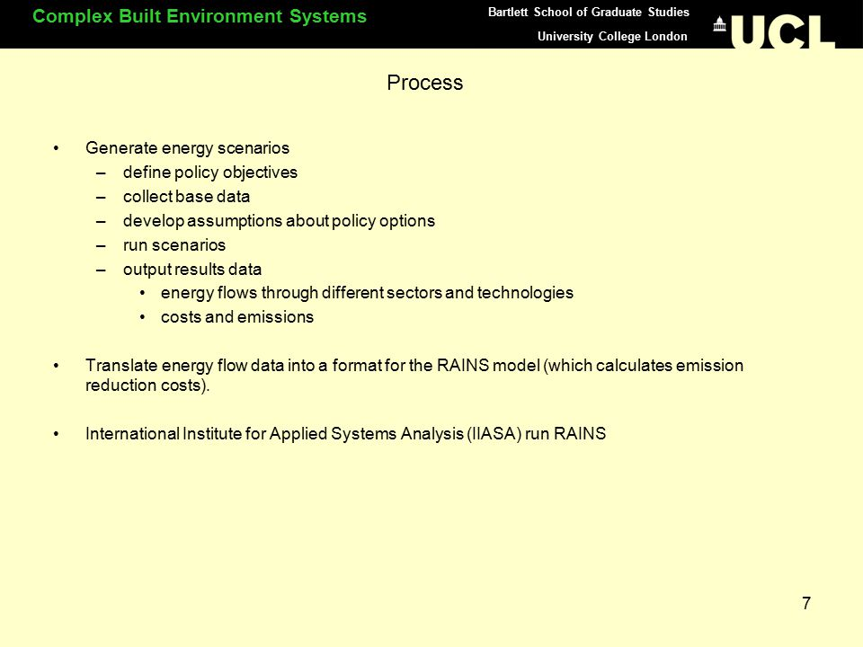 University College London Complex Built Environment Systems Bartlett School of Graduate Studies 8 Technical basis: SEEScen: Society, Energy, Environment Scenario model SEEScen is applicable to any large country having IEA energy statistics SEEScen calculates energy flows in the demand and supply sectors, and the microeconomic costs of demand management and energy conversion technologies and fuels SEEScen is a national energy model that does not address detailed issues in any demand or supply sector.