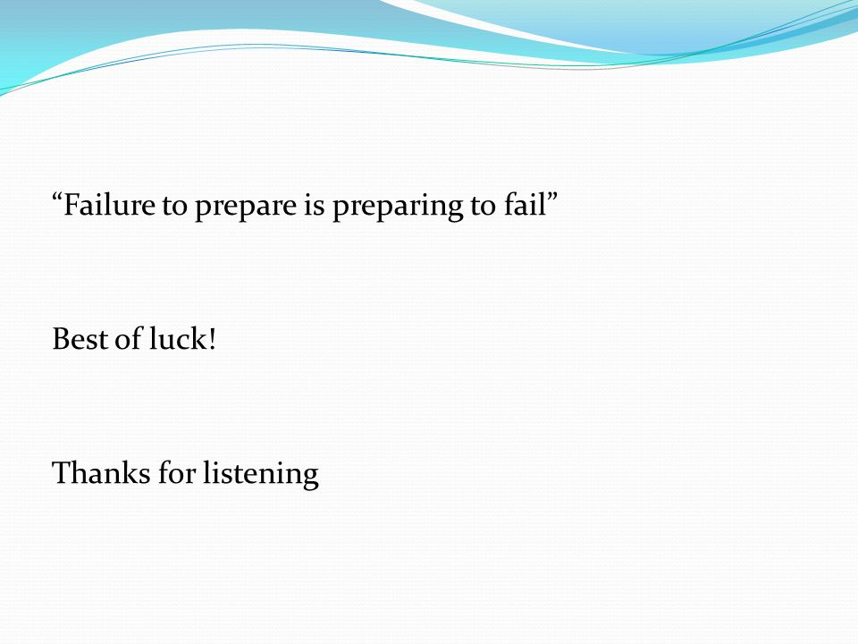 Failure to prepare is preparing to fail Best of luck! Thanks for listening