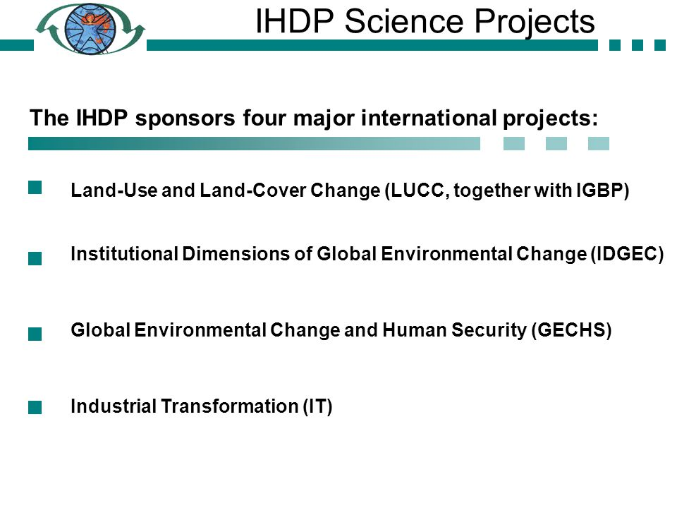 The IHDP sponsors four major international projects: Land-Use and Land-Cover Change (LUCC, together with IGBP) Institutional Dimensions of Global Environmental Change (IDGEC) Global Environmental Change and Human Security (GECHS) Industrial Transformation (IT) IHDP Science Projects