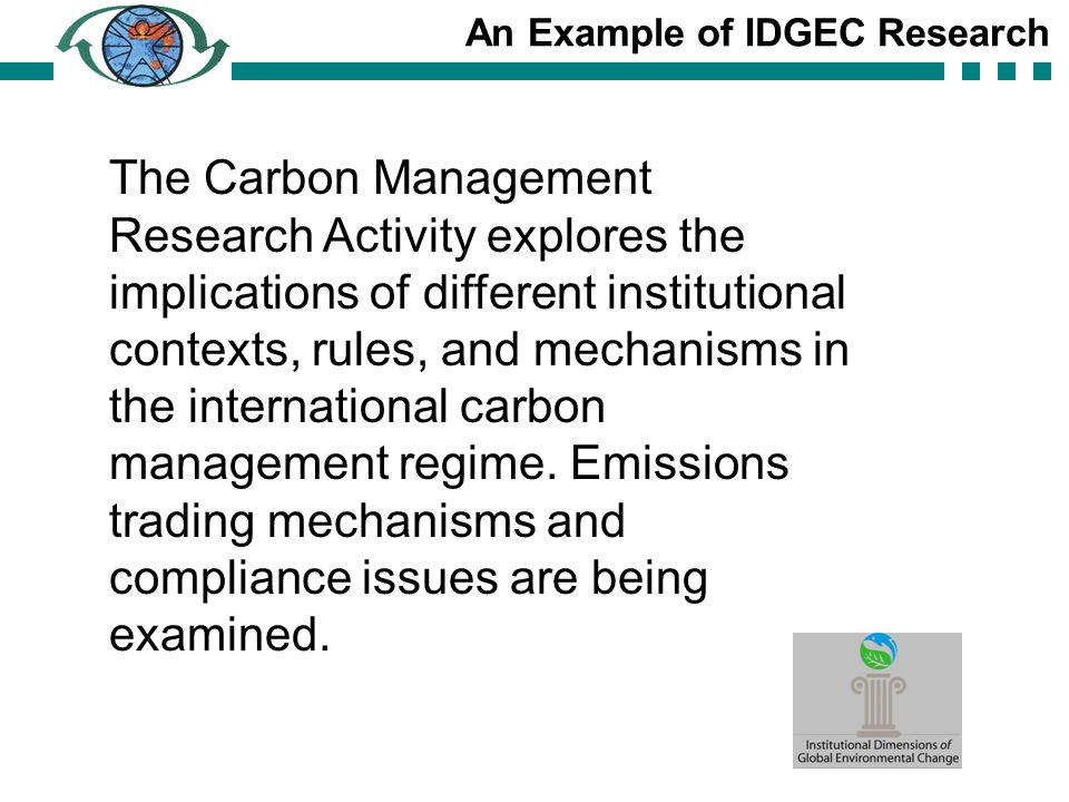 An Example of IDGEC Research The Carbon Management Research Activity explores the implications of different institutional contexts, rules, and mechanisms in the international carbon management regime.