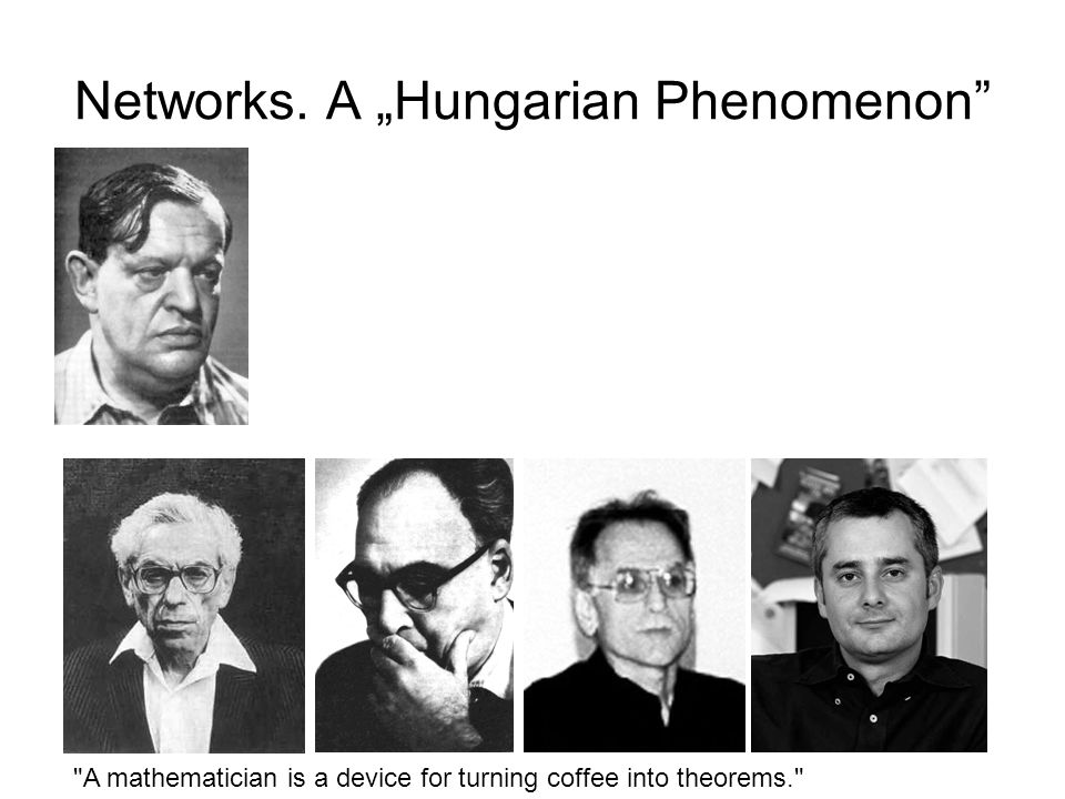 """A mathematician is a device for turning coffee into theorems. Networks. A """"Hungarian Phenomenon"""