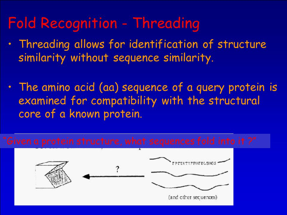 Fold Recognition - Threading Threading allows for identification of structure similarity without sequence similarity.
