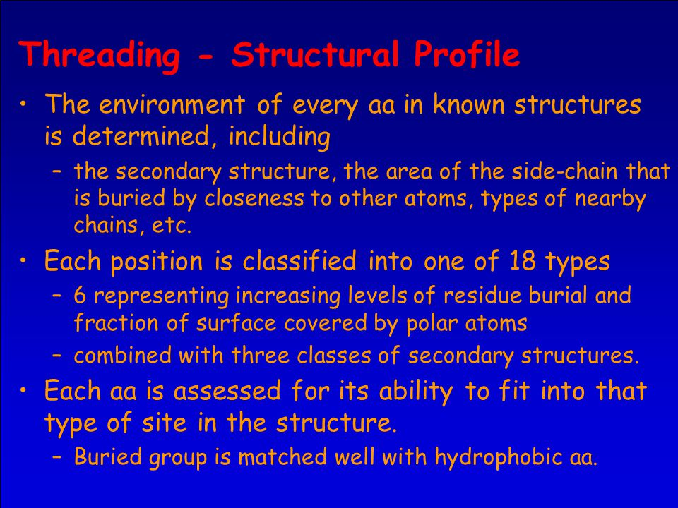 Threading - Structural Profile The environment of every aa in known structures is determined, including –the secondary structure, the area of the side-chain that is buried by closeness to other atoms, types of nearby chains, etc.