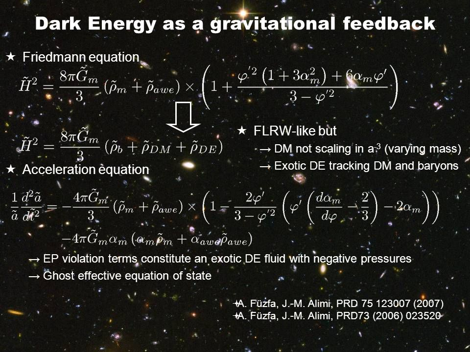 Dark Energy as a gravitational feedback  Friedmann equation  Acceleration equation →EP violation terms constitute an exotic DE fluid with negative pressures →Ghost effective equation of state  FLRW-like but →DM not scaling in a -3 (varying mass) →Exotic DE tracking DM and baryons  A.