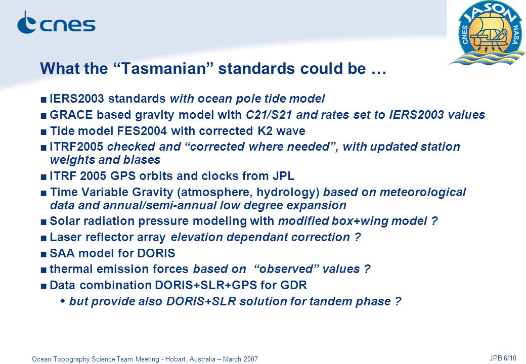 Ocean Topography Science Team Meeting - Hobart, Australia – March 2007 JPB 6/10 What the Tasmanian standards could be … ■IERS2003 standards with ocean pole tide model ■GRACE based gravity model with C21/S21 and rates set to IERS2003 values ■Tide model FES2004 with corrected K2 wave ■ITRF2005 checked and corrected where needed , with updated station weights and biases ■ITRF 2005 GPS orbits and clocks from JPL ■Time Variable Gravity (atmosphere, hydrology) based on meteorological data and annual/semi-annual low degree expansion ■Solar radiation pressure modeling with modified box+wing model .