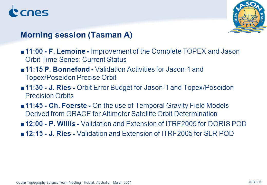 Ocean Topography Science Team Meeting - Hobart, Australia – March 2007 JPB 10/10 Afternoon session (Tasman A) ■16:30 - Discussion on key POD Issues: ITRF2005 implementation, time variable gravity, other model recommendations ■17:00 - J.