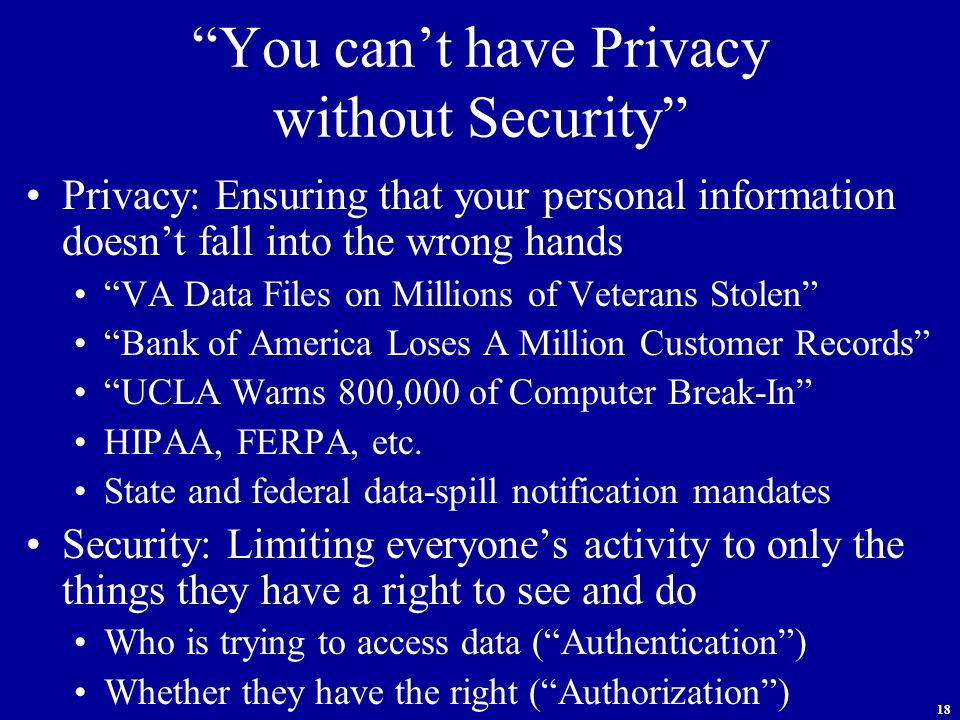 18 You can't have Privacy without Security Privacy: Ensuring that your personal information doesn't fall into the wrong hands VA Data Files on Millions of Veterans Stolen Bank of America Loses A Million Customer Records UCLA Warns 800,000 of Computer Break-In HIPAA, FERPA, etc.