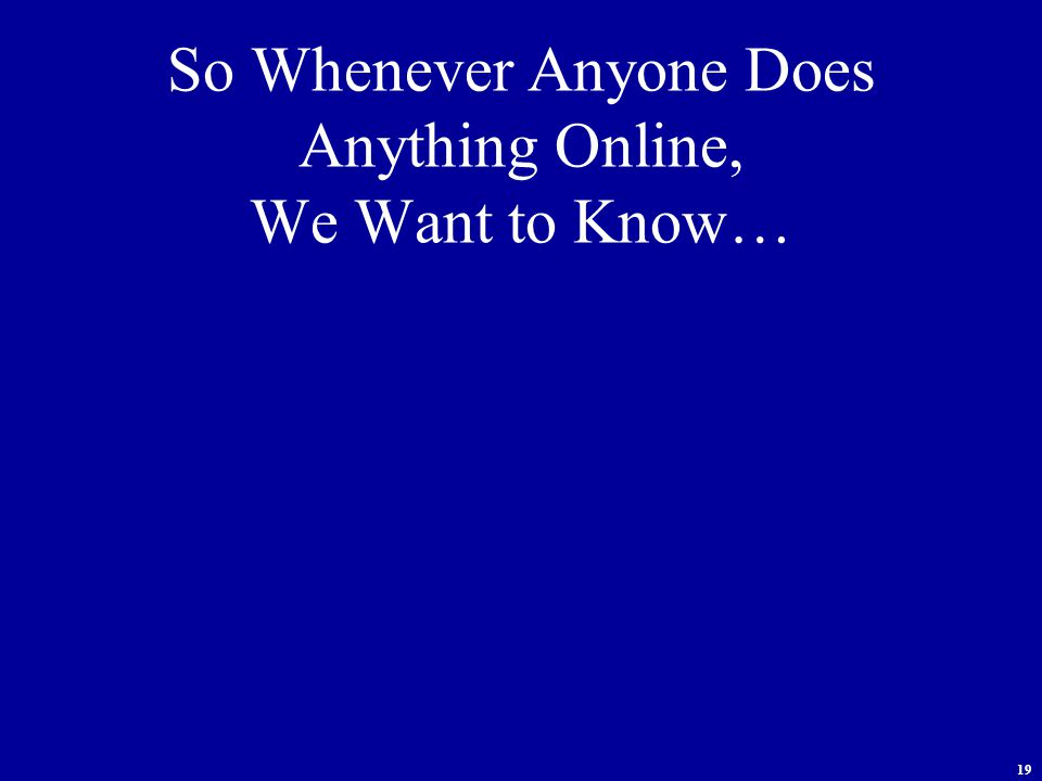 19 So Whenever Anyone Does Anything Online, We Want to Know…