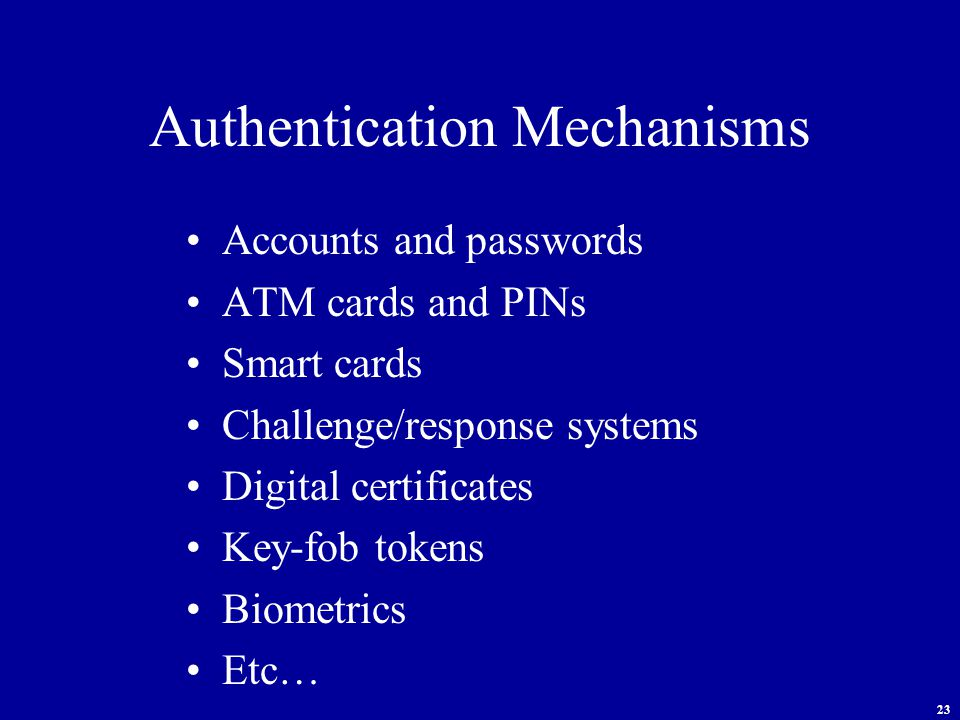 23 Authentication Mechanisms Accounts and passwords ATM cards and PINs Smart cards Challenge/response systems Digital certificates Key-fob tokens Biometrics Etc…