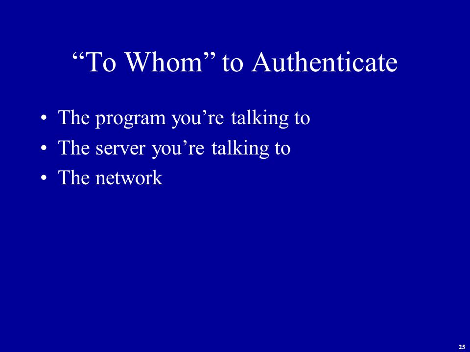 25 To Whom to Authenticate The program you're talking to The server you're talking to The network
