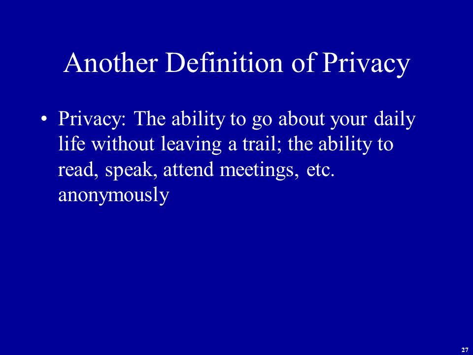 27 Another Definition of Privacy Privacy: The ability to go about your daily life without leaving a trail; the ability to read, speak, attend meetings, etc.