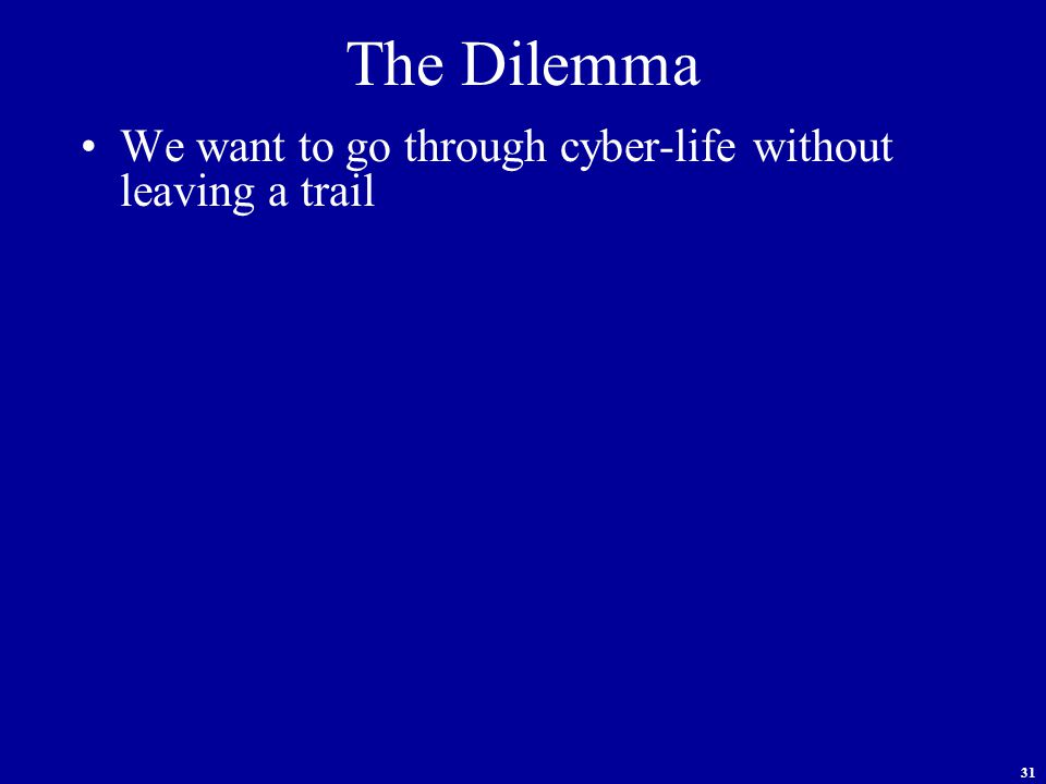31 The Dilemma We want to go through cyber-life without leaving a trail