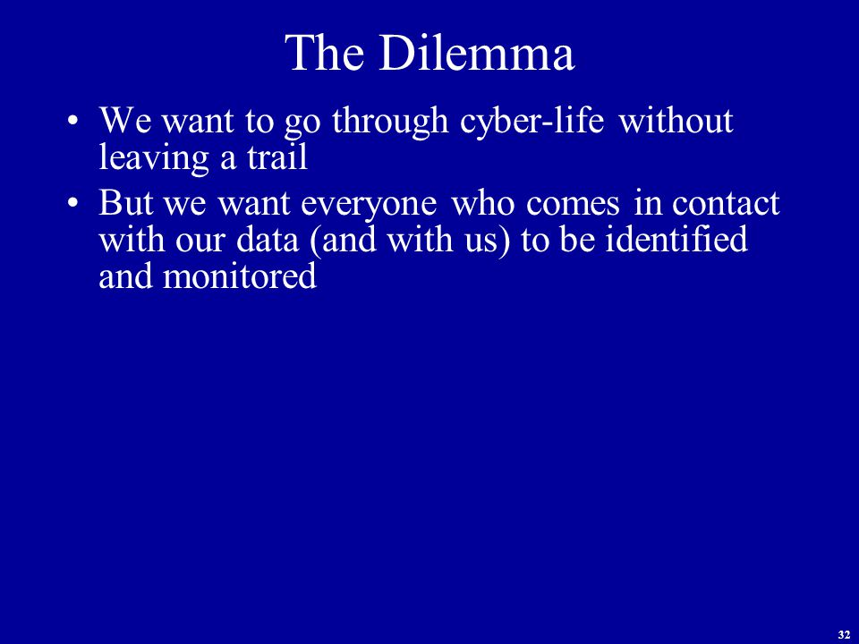 32 The Dilemma We want to go through cyber-life without leaving a trail But we want everyone who comes in contact with our data (and with us) to be identified and monitored