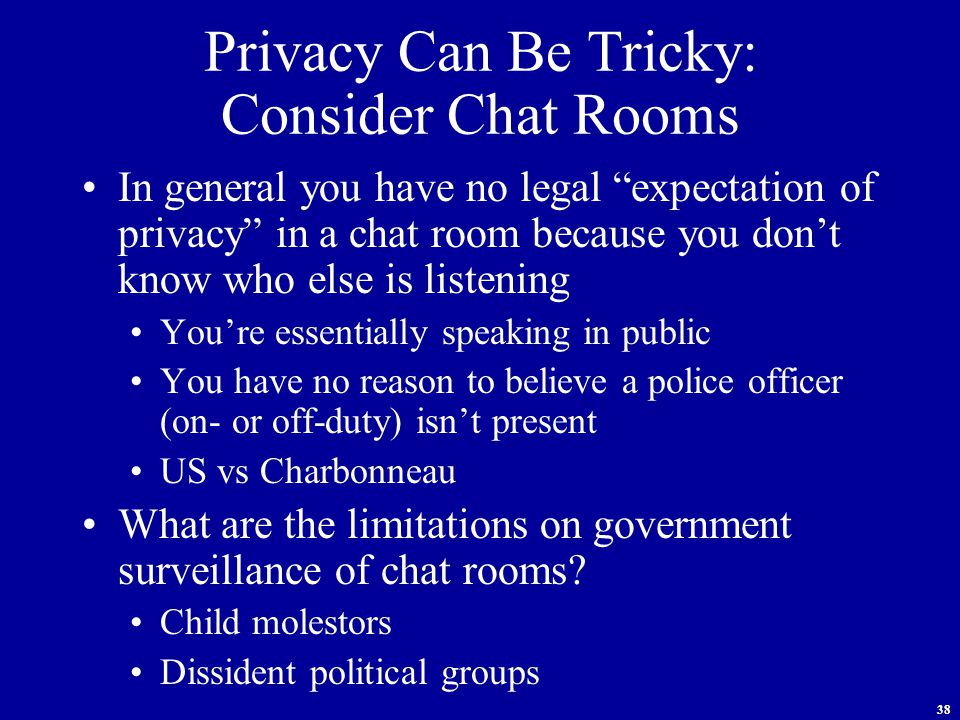 38 Privacy Can Be Tricky: Consider Chat Rooms In general you have no legal expectation of privacy in a chat room because you don't know who else is listening You're essentially speaking in public You have no reason to believe a police officer (on- or off-duty) isn't present US vs Charbonneau What are the limitations on government surveillance of chat rooms.