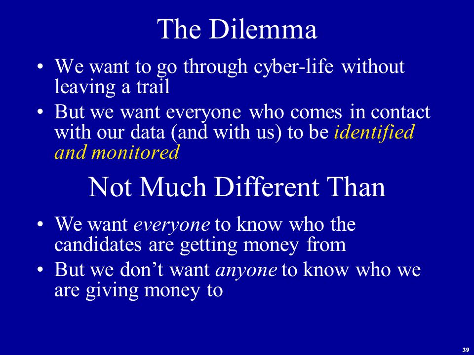 39 The Dilemma We want to go through cyber-life without leaving a trail But we want everyone who comes in contact with our data (and with us) to be identified and monitored Not Much Different Than We want everyone to know who the candidates are getting money from But we don't want anyone to know who we are giving money to