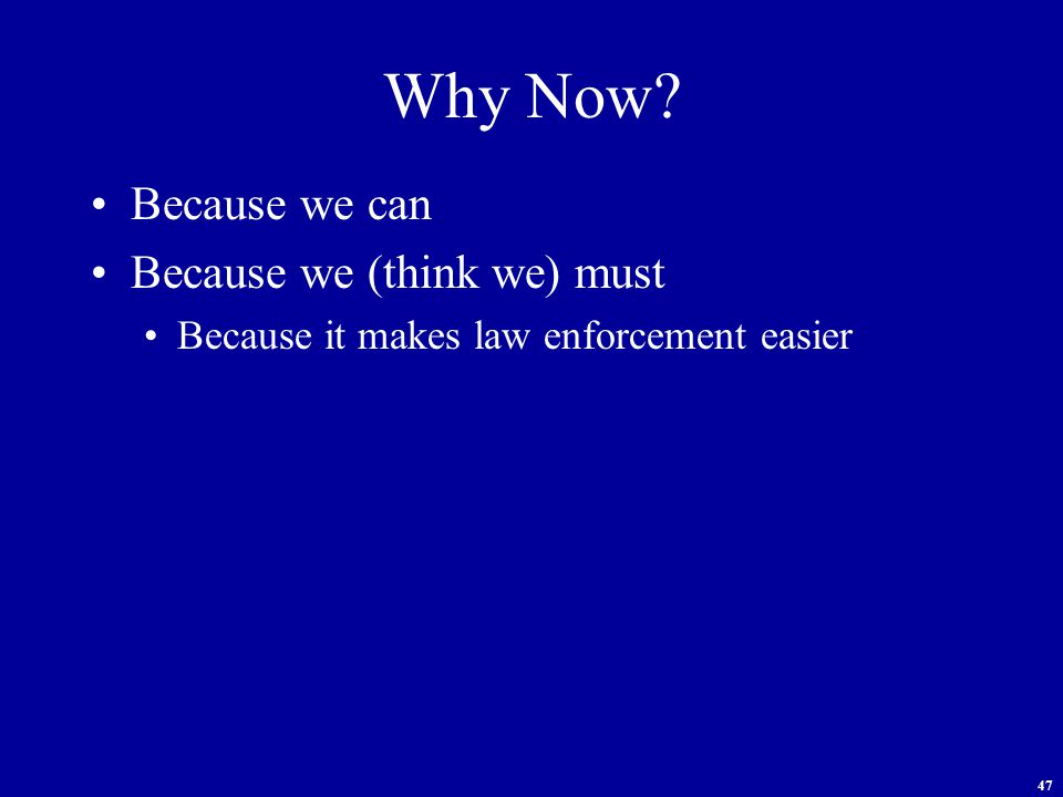 47 Why Now Because we can Because we (think we) must Because it makes law enforcement easier