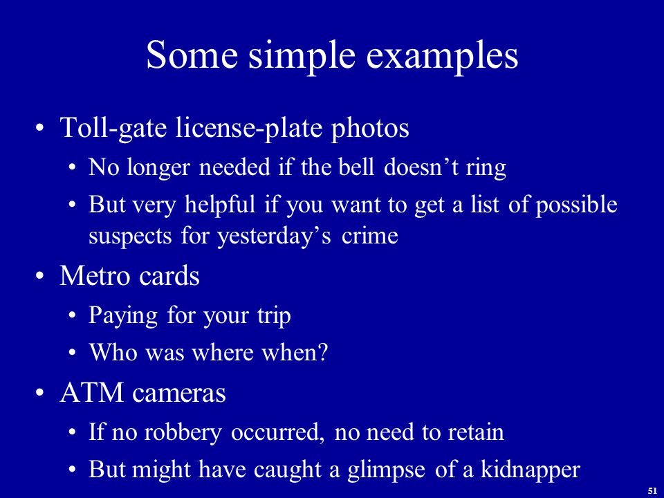 51 Some simple examples Toll-gate license-plate photos No longer needed if the bell doesn't ring But very helpful if you want to get a list of possible suspects for yesterday's crime Metro cards Paying for your trip Who was where when.