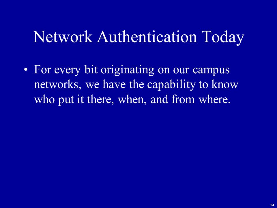54 Network Authentication Today For every bit originating on our campus networks, we have the capability to know who put it there, when, and from where.