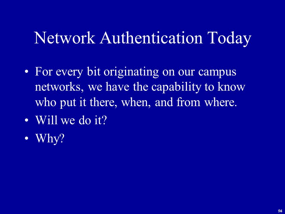 56 Network Authentication Today For every bit originating on our campus networks, we have the capability to know who put it there, when, and from where.