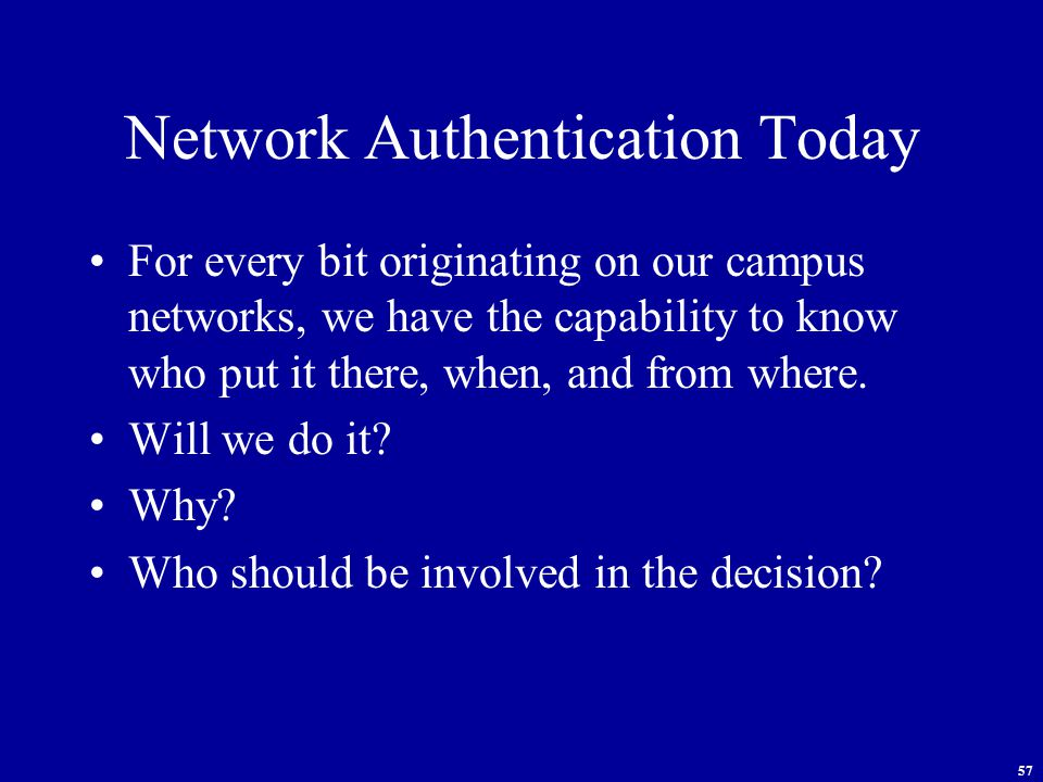 57 Network Authentication Today For every bit originating on our campus networks, we have the capability to know who put it there, when, and from where.