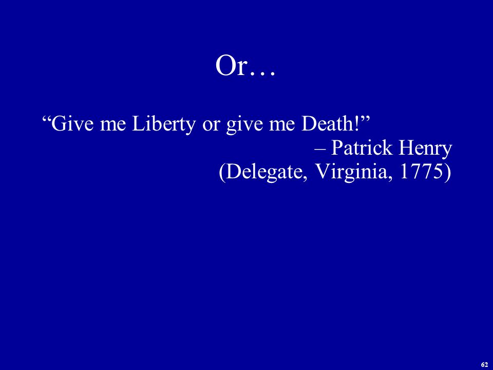 62 Or… Give me Liberty or give me Death! – Patrick Henry (Delegate, Virginia, 1775)