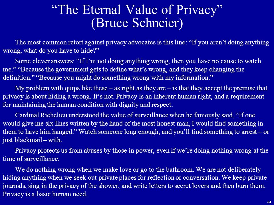 64 The Eternal Value of Privacy (Bruce Schneier) The most common retort against privacy advocates is this line: If you aren't doing anything wrong, what do you have to hide Some clever answers: If I'm not doing anything wrong, then you have no cause to watch me. Because the government gets to define what's wrong, and they keep changing the definition. Because you might do something wrong with my information. My problem with quips like these – as right as they are – is that they accept the premise that privacy is about hiding a wrong.