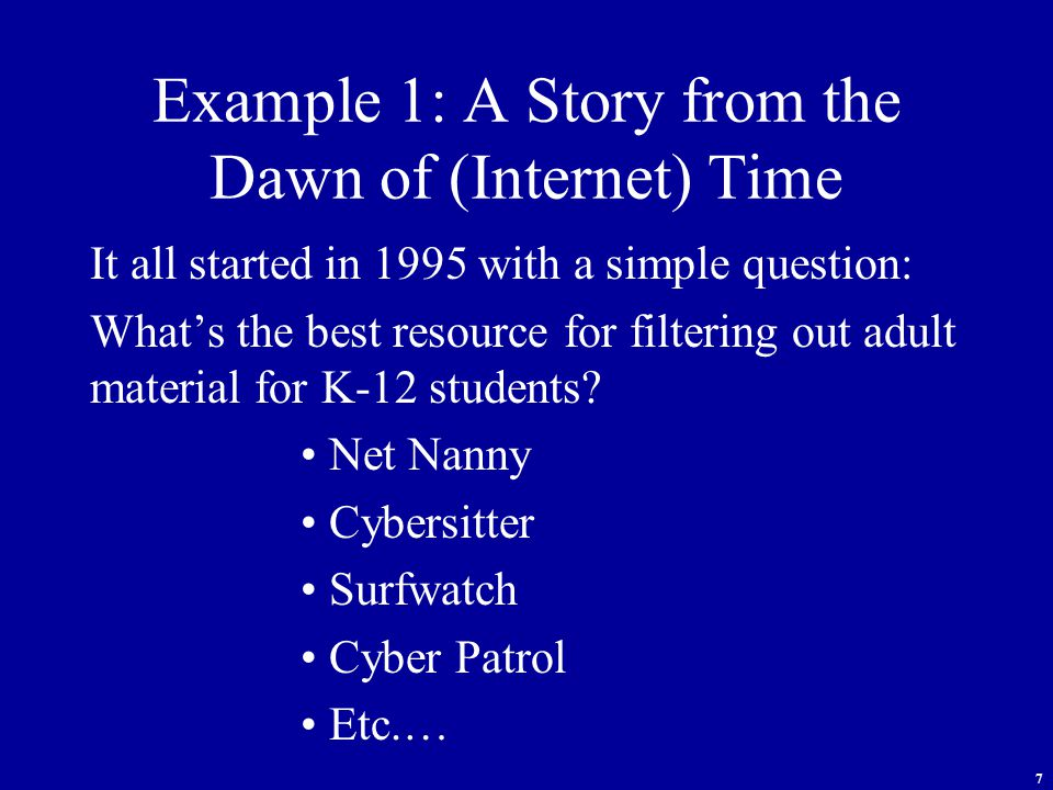 7 Example 1: A Story from the Dawn of (Internet) Time It all started in 1995 with a simple question: What's the best resource for filtering out adult material for K-12 students.
