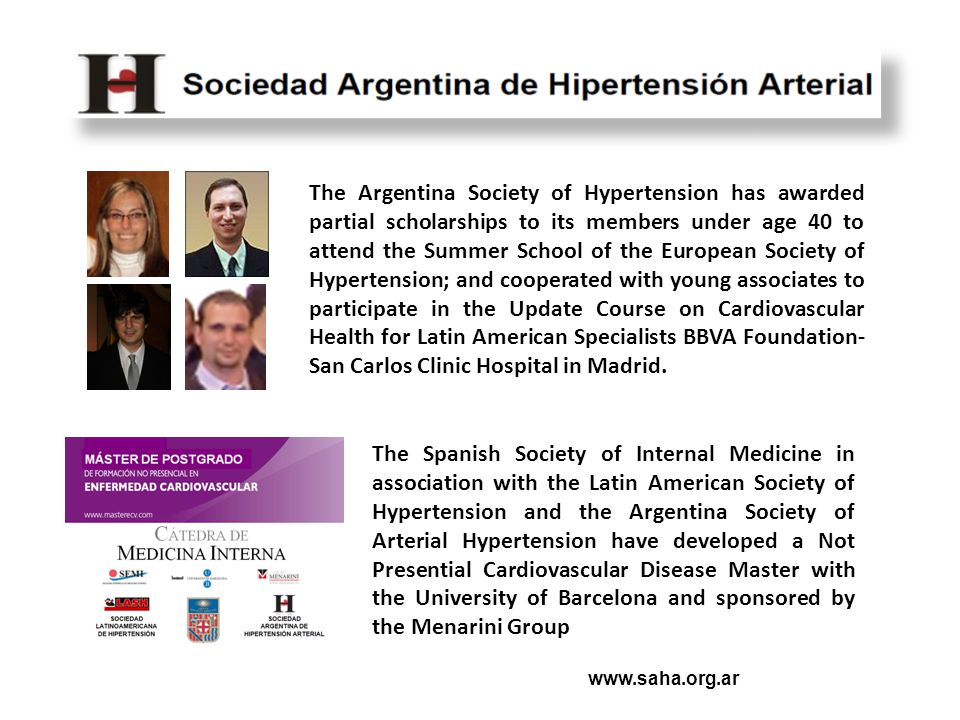 www.saha.org.ar The Argentina Society of Hypertension has awarded partial scholarships to its members under age 40 to attend the Summer School of the European Society of Hypertension; and cooperated with young associates to participate in the Update Course on Cardiovascular Health for Latin American Specialists BBVA Foundation- San Carlos Clinic Hospital in Madrid.