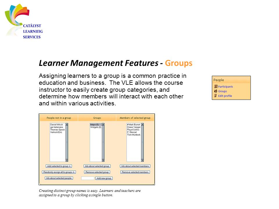 Learner Management Features - Groups Assigning learners to a group is a common practice in education and business. The VLE allows the course instructo