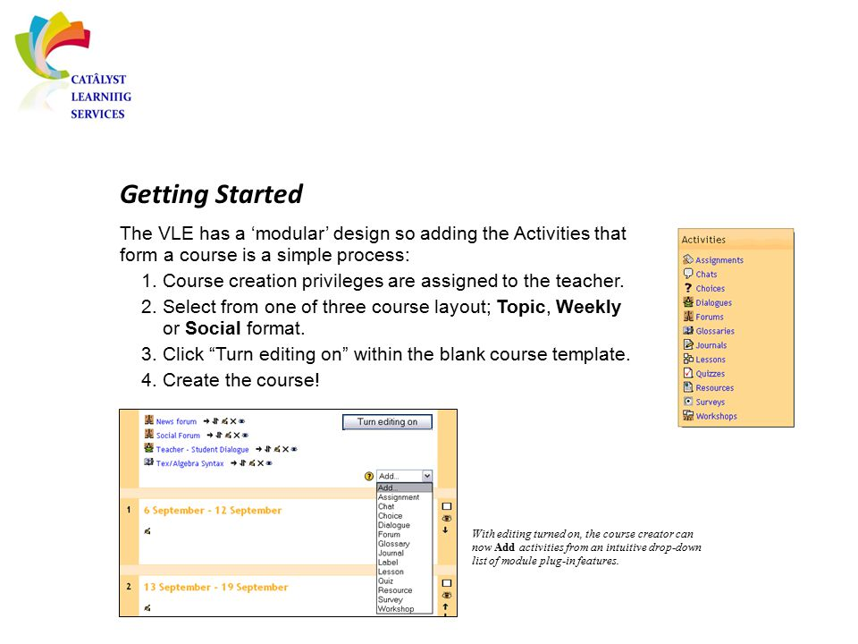 Getting Started With editing turned on, the course creator can now Add activities from an intuitive drop-down list of module plug-in features. The VLE