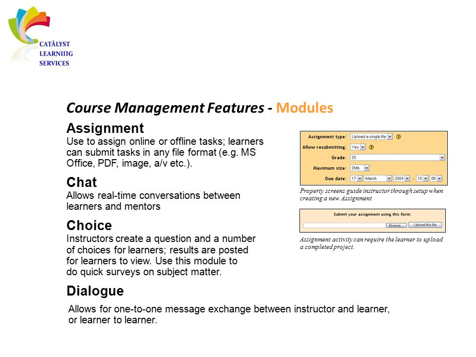 Course Management Features - Modules Assignment Use to assign online or offline tasks; learners can submit tasks in any file format (e.g. MS Office, P