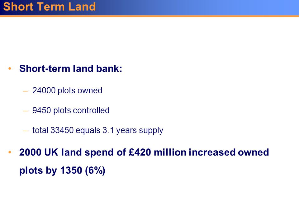 Short Term Land Short-term land bank: –24000 plots owned –9450 plots controlled –total 33450 equals 3.1 years supply 2000 UK land spend of £420 millio