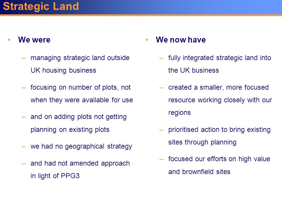 We were –managing strategic land outside UK housing business –focusing on number of plots, not when they were available for use –and on adding plots not getting planning on existing plots –we had no geographical strategy –and had not amended approach in light of PPG3 We now have –fully integrated strategic land into the UK business –created a smaller, more focused resource working closely with our regions –prioritised action to bring existing sites through planning –focused our efforts on high value and brownfield sites