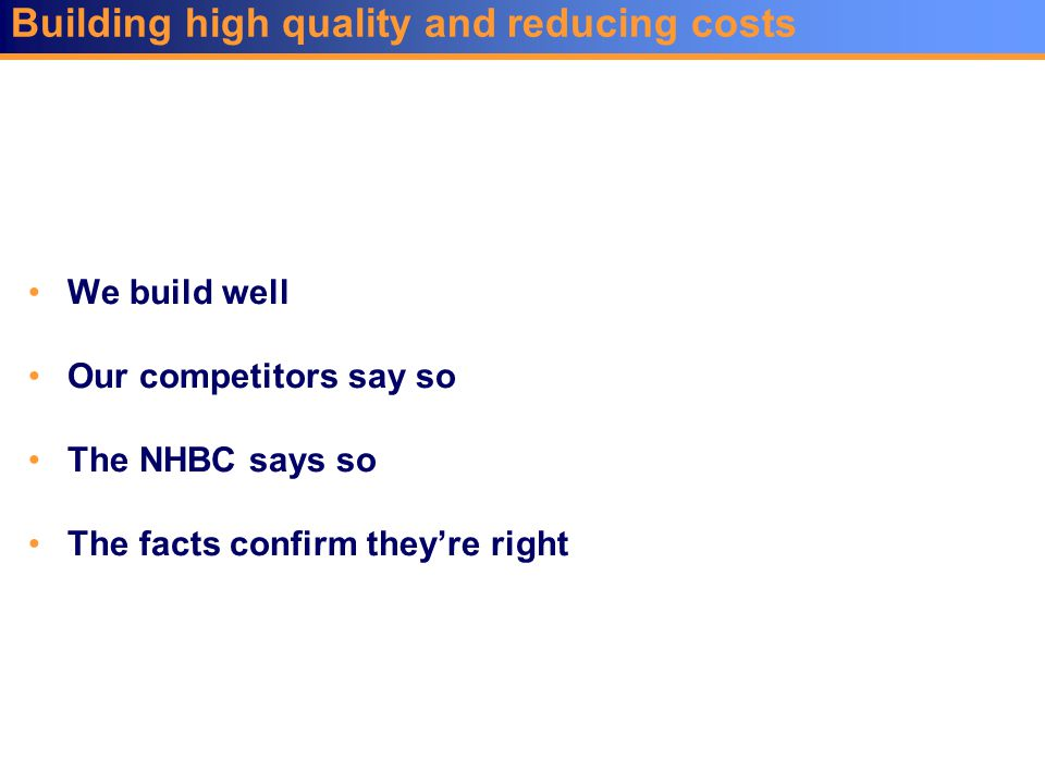 Building high quality and reducing costs We build well Our competitors say so The NHBC says so The facts confirm they're right