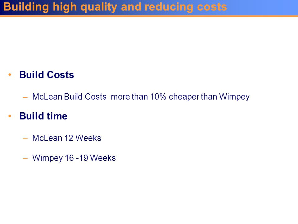 Building high quality and reducing costs Build Costs –McLean Build Costs more than 10% cheaper than Wimpey Build time –McLean 12 Weeks –Wimpey 16 -19