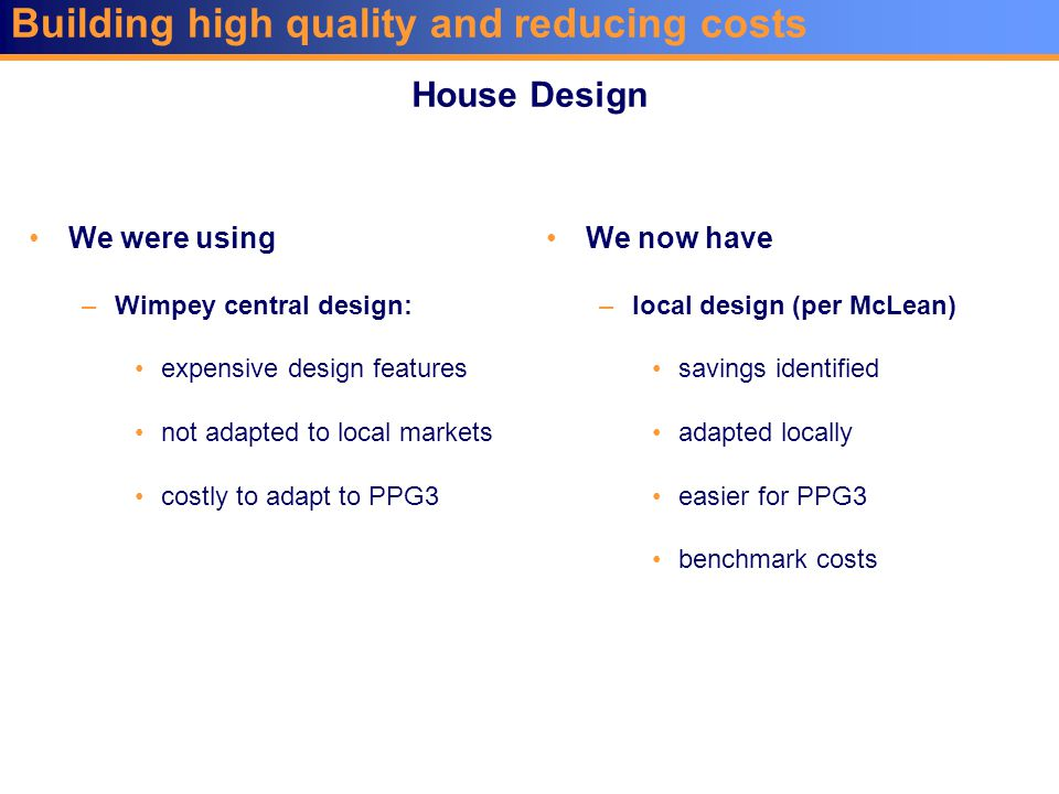 Building high quality and reducing costs We were using –Wimpey central design: expensive design features not adapted to local markets costly to adapt to PPG3 We now have –local design (per McLean) savings identified adapted locally easier for PPG3 benchmark costs House Design